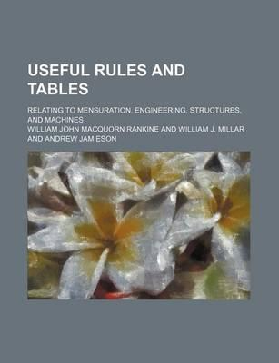 Useful Rules and Tables; Relating to Mensuration, Engineering, Structures, and Machines
