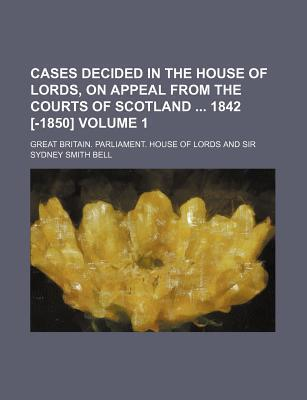 Cases Decided in the House of Lords, on Appeal from the Courts of Scotland 1842 [-1850] Volume 1