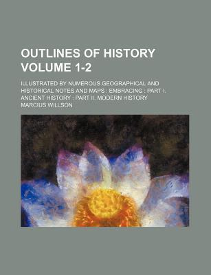 Outlines of History; Illustrated by Numerous Geographical and Historical Notes and Maps Embracing Part I. Ancient History Part II. Modern History Volume 1-2
