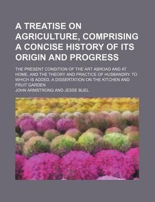 A Treatise on Agriculture, Comprising a Concise History of Its Origin and Progress; The Present Condition of the Art Abroad and at Home, and the Theory and Practice of Husbandry. to Which Is Added, a Dissertation on the Kitchen and Fruit