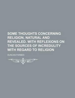 Some Thoughts Concerning Religion, Natural and Revealed. with Reflexions on the Sources of Incredulity with Regard to Religion