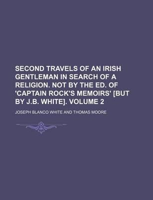 Second Travels of an Irish Gentleman in Search of a Religion. Not by the Ed. of 'Captain Rock's Memoirs' [But by J.B. White] Volume 2