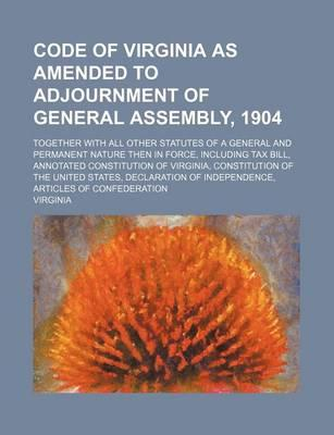 Code of Virginia as Amended to Adjournment of General Assembly, 1904; Together with All Other Statutes of a General and Permanent Nature Then in Force