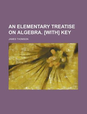 An Elementary Treatise on Algebra. [With] Key
