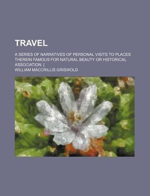Travel; A Series of Narratives of Personal Visits to Places Therein Famous for Natural Beauty or Historical Association. [