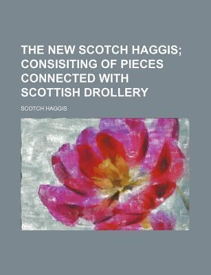 The New Scotch Haggis; Consisiting of Pieces Connected with Scottish Drollery