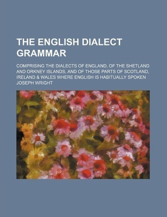 The English Dialect Grammar; Comprising the Dialects of England, of the Shetland and Orkney Islands, and of Those Parts of Scotland, Ireland & Wales W
