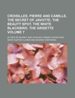 Croisilles. Pierre and Camille. the Secret of Javotte. the Beauty Spot. the White Blackbird. the Grisette Volume 7