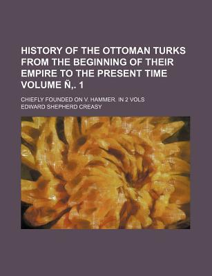 History of the Ottoman Turks from the Beginning of Their Empire to the Present Time; Chiefly Founded on V. Hammer. in 2 Vols Volume N . 1