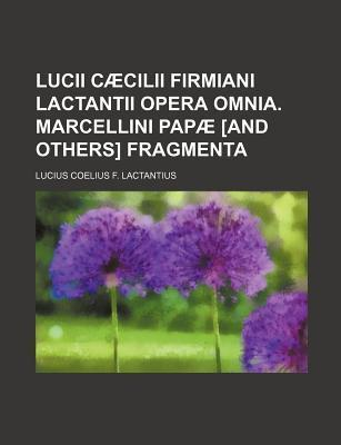 Lucii Caecilii Firmiani Lactantii Opera Omnia. Marcellini Papae [And Others] Fragmenta