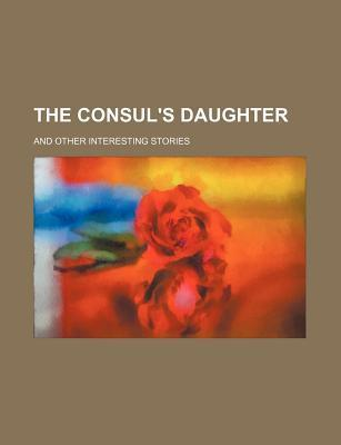 The Consul's Daughter; And Other Interesting Stories