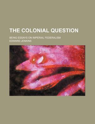 The Colonial Question; Being Essays on Imperial Federalism