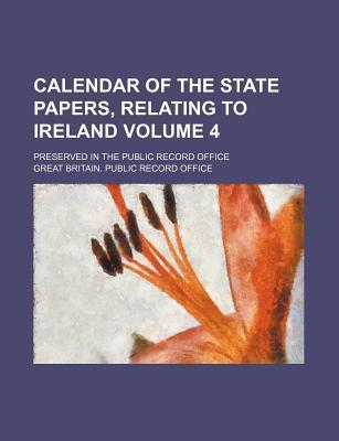 Calendar of the State Papers, Relating to Ireland; Preserved in the Public Record Office Volume 4