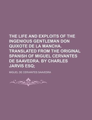 The Life and Exploits of the Ingenious Gentleman Don Quixote de La Mancha. Translated from the Original Spanish of Miguel Cervantes de Saavedra. by Charles Jarvis Esq