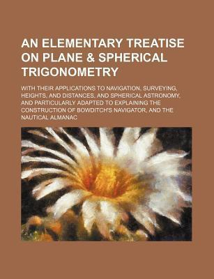 An Elementary Treatise on Plane & Spherical Trigonometry; With Their Applications to Navigation, Surveying, Heights, and Distances, and Spherical Ast
