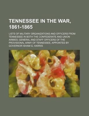 Tennessee in the War, 1861-1865; Lists of Military Organizations and Officers from Tennessee in Both the Confederate and Union Armies General and Staf
