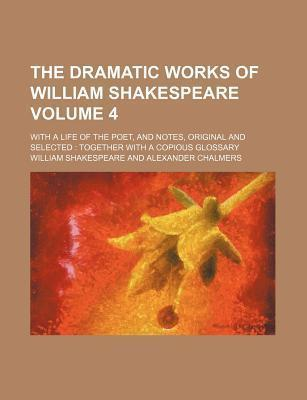 The Dramatic Works of William Shakespeare; With a Life of the Poet, and Notes, Original and Selected Together with a Copious Glossary Volume 4