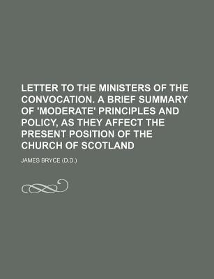 Letter to the Ministers of the Convocation. a Brief Summary of 'Moderate' Principles and Policy, as They Affect the Present Position of the Church of Scotland