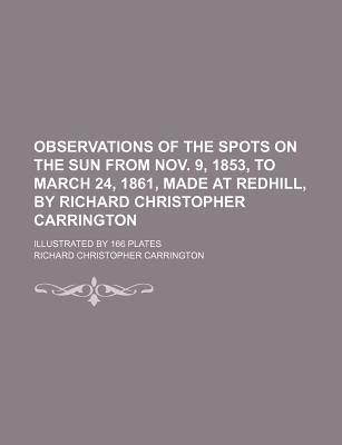 Observations of the Spots on the Sun from Nov. 9, 1853, to March 24, 1861, Made at Redhill, by Richard Christopher Carrington; Illustrated by 166 Plates