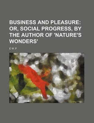 Business and Pleasure; Or, Social Progress, by the Author of 'Nature's Wonders'