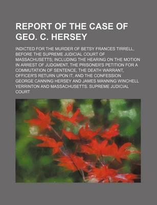 Report of the Case of Geo. C. Hersey; Indicted for the Murder of Betsy Frances Tirrell, Before the Supreme Judicial Court of Massachusetts Including the Hearing on the Motion in Arrest of Judgment, the Prisoner's Petition for a