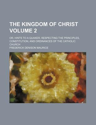 The Kingdom of Christ; Or, Hints to a Quaker, Respecting the Principles, Constitution, and Ordinances of the Catholic Church Volume 2