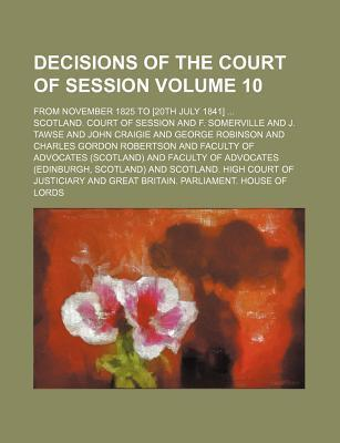 Decisions of the Court of Session; From November 1825 to [20th July 1841] Volume 10