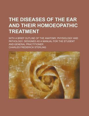 The Diseases of the Ear and Their Homoeopathic Treatment; With a Brief Outline of the Anatomy, Physiology and Pathology. Designed as a Manual for the Student and General Practitioner