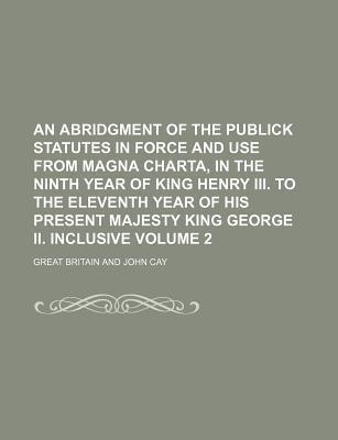 An Abridgment of the Publick Statutes in Force and Use from Magna Charta, in the Ninth Year of King Henry III. to the Eleventh Year of His Present Majesty King George II. Inclusive Volume 2