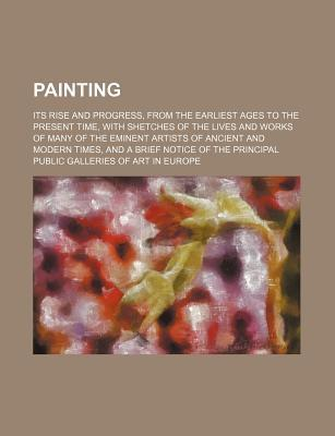 Painting; Its Rise and Progress, from the Earliest Ages to the Present Time, with Shetches of the Lives and Works of Many of the Eminent Artists of an