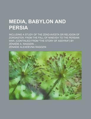 Media, Babylon and Persia; Including a Study of the Zend-Avesta or Religion of Zoroaster from the Fall of Nineveh to the Persian War, (Continued from