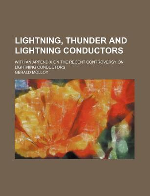 Lightning, Thunder and Lightning Conductors; With an Appendix on the Recent Controversy on Lightning Conductors