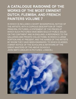 A Catalogue Raisonne of the Works of the Most Eminent Dutch, Flemish, and French Painters; In Which Is Included a Short Biographical Notice of the a