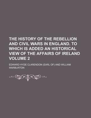 The History of the Rebellion and Civil Wars in England. to Which Is Added an Historical View of the Affairs of Ireland Volume 2
