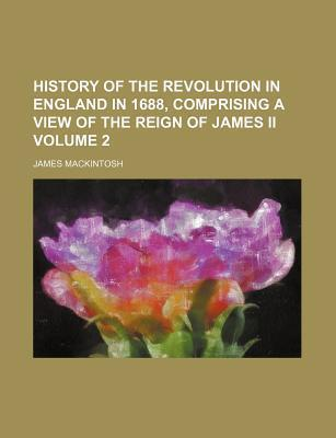 History of the Revolution in England in 1688, Comprising a View of the Reign of James II Volume 2