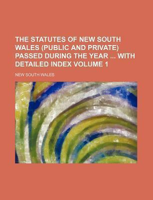 The Statutes of New South Wales (Public and Private) Passed During the Year with Detailed Index Volume 1