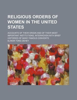 Religious Orders of Women in the United States; Accounts of Their Origin and of Their Most Important Institutions, Interwoven with Brief Histories of Many Famous Convents