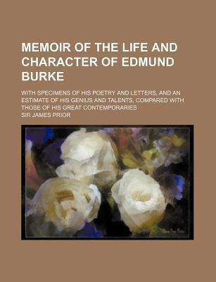 Memoir of the Life and Character of Edmund Burke; With Specimens of His Poetry and Letters, and an Estimate of His Genius and Talents, Compared with Those of His Great Contemporaries