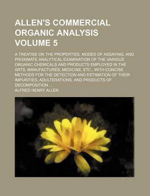 Allen's Commercial Organic Analysis; A Treatise on the Properties, Modes of Assaying, and Proximate Analytical Examination of the Various Organic Chemicals and Products Employed in the Arts, Manufactures, Medicine, Etc., with Volume 5