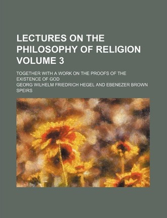 Lectures on the Philosophy of Religion; Together with a Work on the Proofs of the Existence of God Volume 3