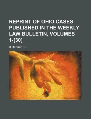 Reprint of Ohio Cases Published in the Weekly Law Bulletin, Volumes 1-[30]