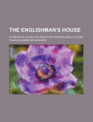 The Englishman's House; A Practical Guide for Selecting and Building a House