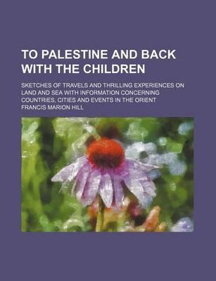 To Palestine and Back with the Children; Sketches of Travels and Thrilling Experiences on Land and Sea with Information Concerning Countries, Cities a