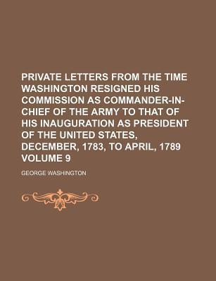Private Letters from the Time Washington Resigned His Commission as Commander-In-Chief of the Army to That of His Inauguration as President of the United States, December, 1783, to April, 1789 Volume 9