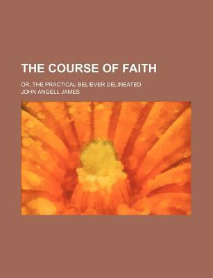The Course of Faith; Or, the Practical Believer Delineated