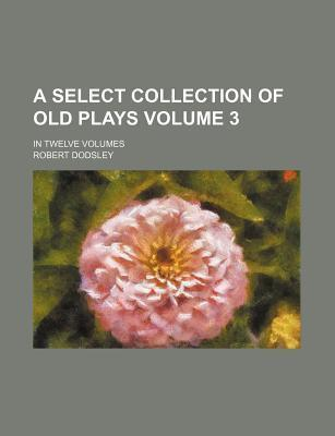 A Select Collection of Old Plays; In Twelve Volumes Volume 3