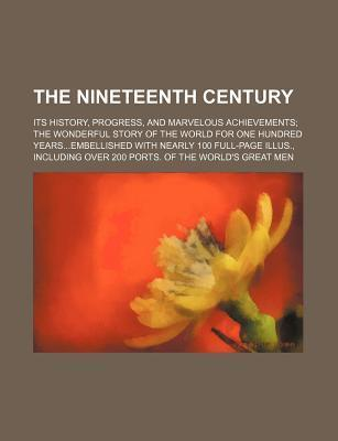 The Nineteenth Century; Its History, Progress, and Marvelous Achievements the Wonderful Story of the World for One Hundred Yearsembellished with Nearl
