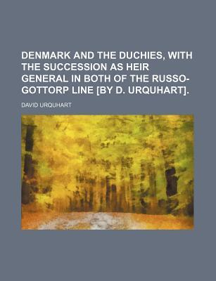 Denmark and the Duchies, with the Succession as Heir General in Both of the Russo-Gottorp Line [By D. Urquhart]