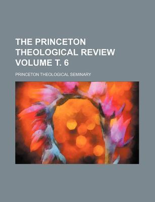 The Princeton Theological Review Volume . 6