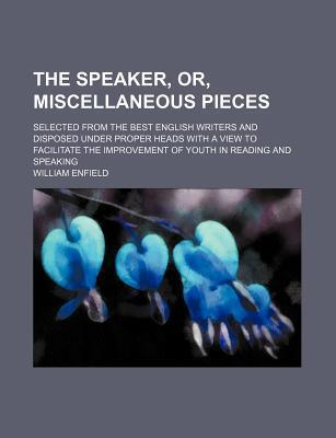 The Speaker, Or, Miscellaneous Pieces; Selected from the Best English Writers and Disposed Under Proper Heads with a View to Facilitate the Improvement of Youth in Reading and Speaking